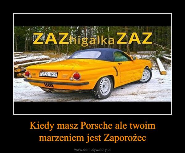Kiedy masz Porsche ale twoim marzeniem jest Zaporożec –