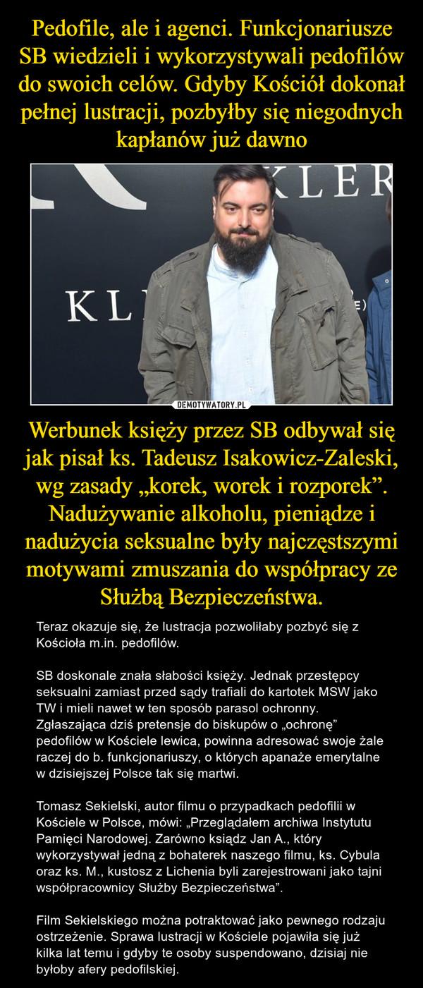 """Werbunek księży przez SB odbywał się jak pisał ks. Tadeusz Isakowicz-Zaleski, wg zasady """"korek, worek i rozporek"""". Nadużywanie alkoholu, pieniądze i nadużycia seksualne były najczęstszymi motywami zmuszania do współpracy ze Służbą Bezpieczeństwa. – Teraz okazuje się, że lustracja pozwoliłaby pozbyć się z Kościoła m.in. pedofilów.SB doskonale znała słabości księży. Jednak przestępcy seksualni zamiast przed sądy trafiali do kartotek MSW jako TW i mieli nawet w ten sposób parasol ochronny. Zgłaszająca dziś pretensje do biskupów o """"ochronę"""" pedofilów w Kościele lewica, powinna adresować swoje żale raczej do b. funkcjonariuszy, o których apanaże emerytalne w dzisiejszej Polsce tak się martwi.Tomasz Sekielski, autor filmu o przypadkach pedofilii w Kościele w Polsce, mówi: """"Przeglądałem archiwa Instytutu Pamięci Narodowej. Zarówno ksiądz Jan A., który wykorzystywał jedną z bohaterek naszego filmu, ks. Cybula oraz ks. M., kustosz z Lichenia byli zarejestrowani jako tajni współpracownicy Służby Bezpieczeństwa"""".Film Sekielskiego można potraktować jako pewnego rodzaju ostrzeżenie. Sprawa lustracji w Kościele pojawiła się już kilka lat temu i gdyby te osoby suspendowano, dzisiaj nie byłoby afery pedofilskiej."""