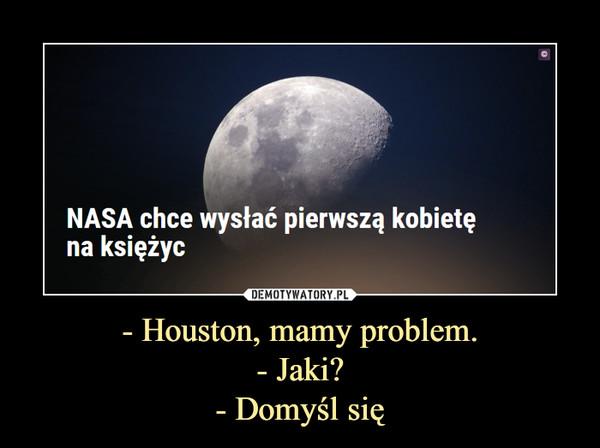 - Houston, mamy problem.- Jaki?- Domyśl się –  NASA chce wysłać pierwszą kobietę na księżyc