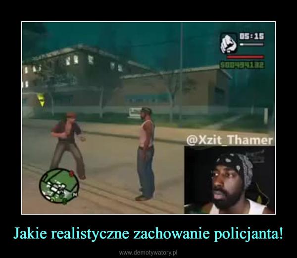 Jakie realistyczne zachowanie policjanta! –