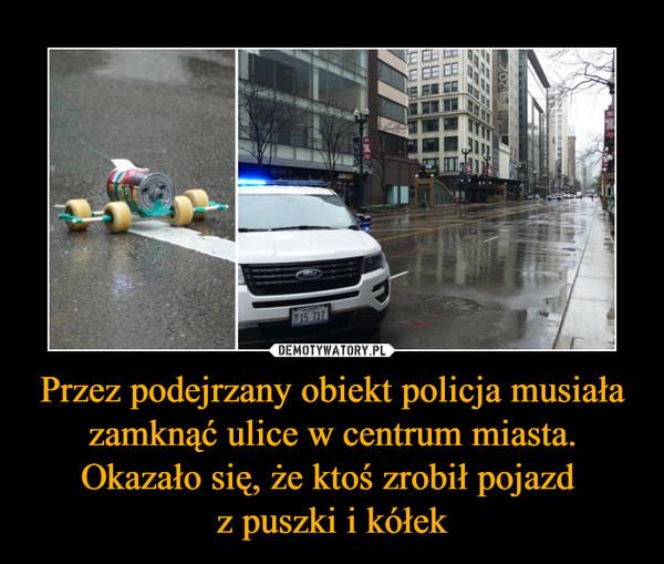 Przez podejrzany obiekt policja musiała zamknąć ulice w centrum miasta. Okazało się, że ktoś zrobił pojazd z puszki i kółek –