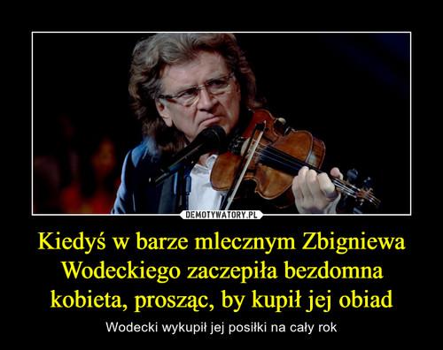 Kiedyś w barze mlecznym Zbigniewa Wodeckiego zaczepiła bezdomna kobieta, prosząc, by kupił jej obiad