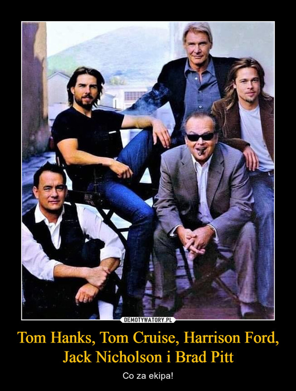 Tom Hanks, Tom Cruise, Harrison Ford, Jack Nicholson i Brad Pitt – Co za ekipa!