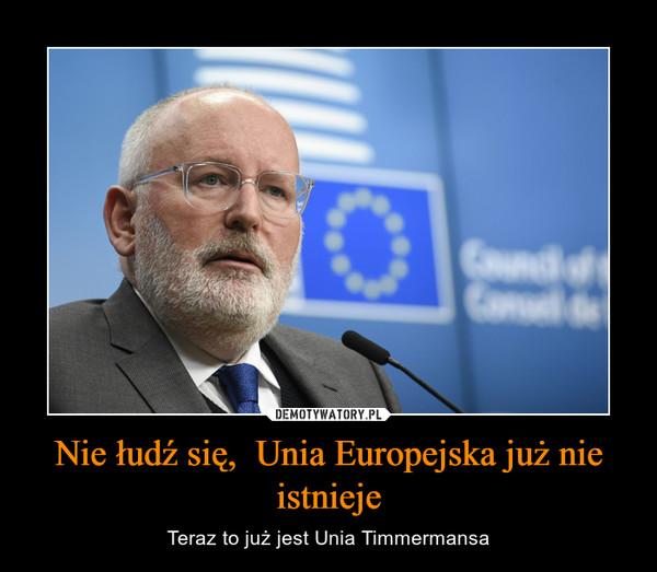 Nie łudź się,  Unia Europejska już nie istnieje – Teraz to już jest Unia Timmermansa