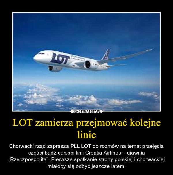 """LOT zamierza przejmować kolejne linie – Chorwacki rząd zaprasza PLL LOT do rozmów na temat przejęcia części bądź całości linii Croatia Airlines – ujawnia """"Rzeczpospolita"""". Pierwsze spotkanie strony polskiej i chorwackiej miałoby się odbyć jeszcze latem."""