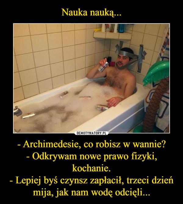 - Archimedesie, co robisz w wannie?- Odkrywam nowe prawo fizyki, kochanie.- Lepiej byś czynsz zapłacił, trzeci dzień mija, jak nam wodę odcięli... –