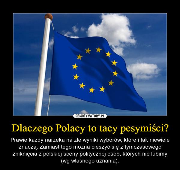 Dlaczego Polacy to tacy pesymiści? – Prawie każdy narzeka na złe wyniki wyborów, które i tak niewiele znaczą. Zamiast tego można cieszyć się z tymczasowego zniknięcia z polskiej sceny politycznej osób, których nie lubimy (wg własnego uznania).