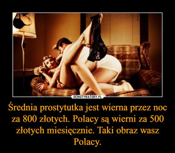Średnia prostytutka jest wierna przez noc za 800 złotych. Polacy są wierni za 500 złotych miesięcznie. Taki obraz wasz Polacy. –
