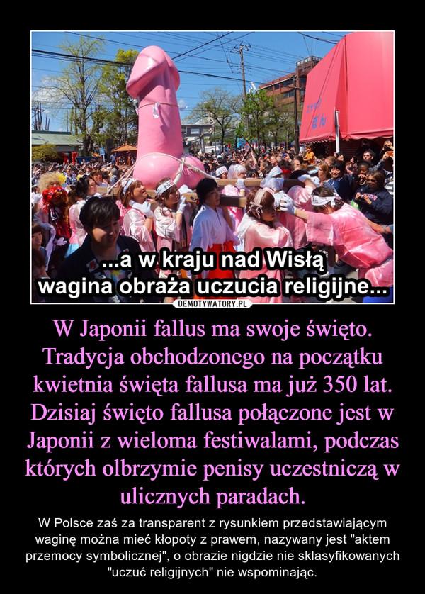 """W Japonii fallus ma swoje święto. Tradycja obchodzonego na początku kwietnia święta fallusa ma już 350 lat. Dzisiaj święto fallusa połączone jest w Japonii z wieloma festiwalami, podczas których olbrzymie penisy uczestniczą w ulicznych paradach. – W Polsce zaś za transparent z rysunkiem przedstawiającym waginę można mieć kłopoty z prawem, nazywany jest """"aktem przemocy symbolicznej"""", o obrazie nigdzie nie sklasyfikowanych """"uczuć religijnych"""" nie wspominając."""