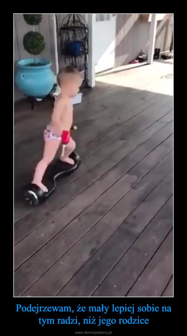 Podejrzewam, że mały lepiej sobie na tym radzi, niż jego rodzice –