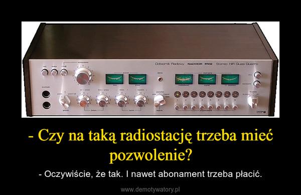 - Czy na taką radiostację trzeba mieć pozwolenie? – - Oczywiście, że tak. I nawet abonament trzeba płacić.