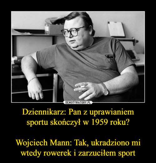 Dziennikarz: Pan z uprawianiem sportu skończył w 1959 roku?  Wojciech Mann: Tak, ukradziono mi wtedy rowerek i zarzuciłem sport