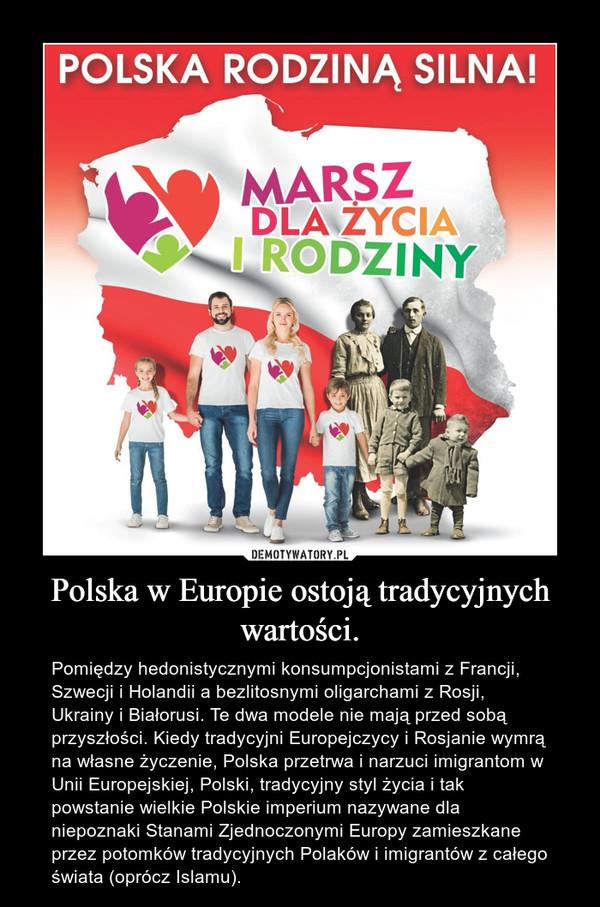 Polska w Europie ostoją tradycyjnych wartości. – Pomiędzy hedonistycznymi konsumpcjonistami z Francji, Szwecji i Holandii a bezlitosnymi oligarchami z Rosji, Ukrainy i Białorusi. Te dwa modele nie mają przed sobą przyszłości. Kiedy tradycyjni Europejczycy i Rosjanie wymrą na własne życzenie, Polska przetrwa i narzuci imigrantom w Unii Europejskiej, Polski, tradycyjny styl życia i tak powstanie wielkie Polskie imperium nazywane dla niepoznaki Stanami Zjednoczonymi Europy zamieszkane przez potomków tradycyjnych Polaków i imigrantów z całego świata (oprócz Islamu).