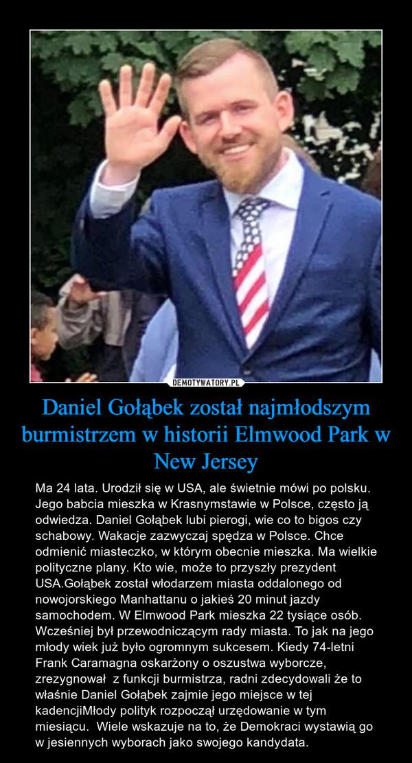 Daniel Gołąbek został najmłodszym burmistrzem w historii Elmwood Park w New Jersey – Ma 24 lata. Urodził się w USA, ale świetnie mówi po polsku. Jego babcia mieszka w Krasnymstawie w Polsce, często ją odwiedza. Daniel Gołąbek lubi pierogi, wie co to bigos czy schabowy. Wakacje zazwyczaj spędza w Polsce. Chce odmienić miasteczko, w którym obecnie mieszka. Ma wielkie polityczne plany. Kto wie, może to przyszły prezydent USA.Gołąbek został włodarzem miasta oddalonego od nowojorskiego Manhattanu o jakieś 20 minut jazdy samochodem. W Elmwood Park mieszka 22 tysiące osób. Wcześniej był przewodniczącym rady miasta. To jak na jego młody wiek już było ogromnym sukcesem. Kiedy 74-letni Frank Caramagna oskarżony o oszustwa wyborcze, zrezygnował  z funkcji burmistrza, radni zdecydowali że to właśnie Daniel Gołąbek zajmie jego miejsce w tej kadencjiMłody polityk rozpoczął urzędowanie w tym miesiącu.  Wiele wskazuje na to, że Demokraci wystawią go w jesiennych wyborach jako swojego kandydata.