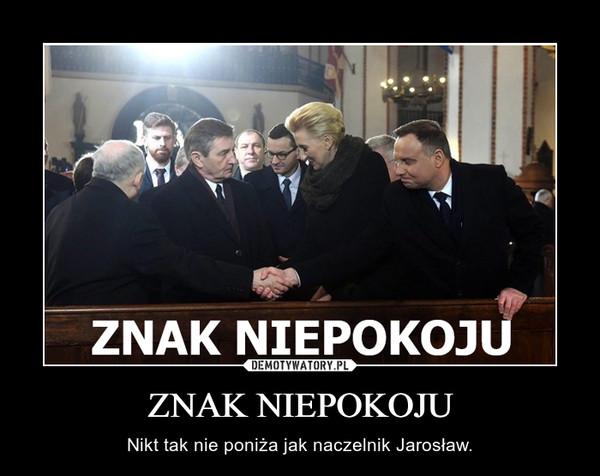 ZNAK NIEPOKOJU – Nikt tak nie poniża jak naczelnik Jarosław.
