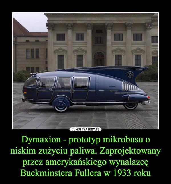 Dymaxion - prototyp mikrobusu o niskim zużyciu paliwa. Zaprojektowany przez amerykańskiego wynalazcę Buckminstera Fullera w 1933 roku –