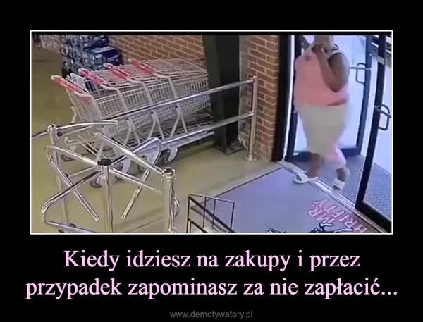 Kiedy idziesz na zakupy i przez przypadek zapominasz za nie zapłacić... –