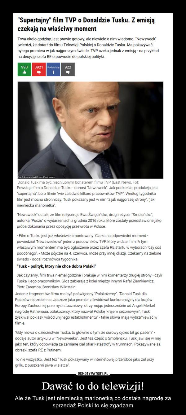 Dawać to do telewizji! – Ale że Tusk jest niemiecką marionetką co dostała nagrodę za sprzedaż Polski to się zgadzam