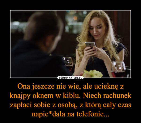 Ona jeszcze nie wie, ale ucieknę z knajpy oknem w kiblu. Niech rachunek zapłaci sobie z osobą, z którą cały czas napie*dala na telefonie... –