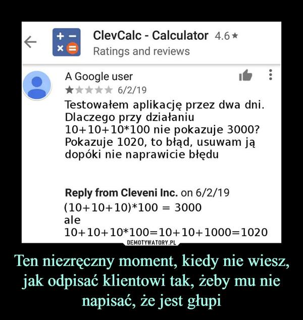 Ten niezręczny moment, kiedy nie wiesz, jak odpisać klientowi tak, żeby mu nie napisać, że jest głupi –