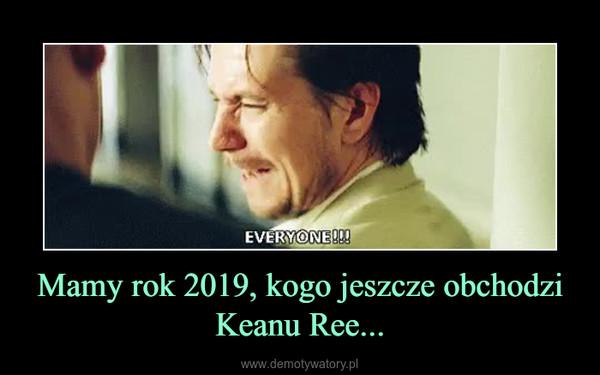 Mamy rok 2019, kogo jeszcze obchodzi Keanu Ree... –