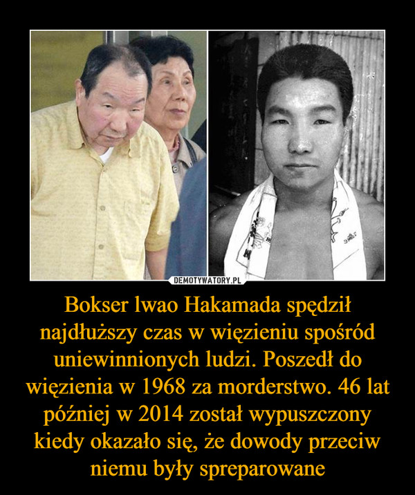 Bokser lwao Hakamada spędził najdłuższy czas w więzieniu spośród uniewinnionych ludzi. Poszedł do więzienia w 1968 za morderstwo. 46 lat później w 2014 został wypuszczony kiedy okazało się, że dowody przeciw niemu były spreparowane –