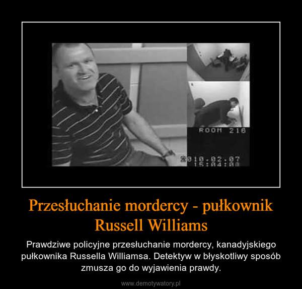 Przesłuchanie mordercy - pułkownik Russell Williams – Prawdziwe policyjne przesłuchanie mordercy, kanadyjskiego pułkownika Russella Williamsa. Detektyw w błyskotliwy sposób zmusza go do wyjawienia prawdy.