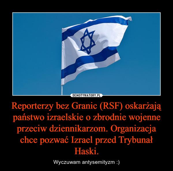 Reporterzy bez Granic (RSF) oskarżają państwo izraelskie o zbrodnie wojenne przeciw dziennikarzom. Organizacja chce pozwać Izrael przed Trybunał Haski. – Wyczuwam antysemityzm :)