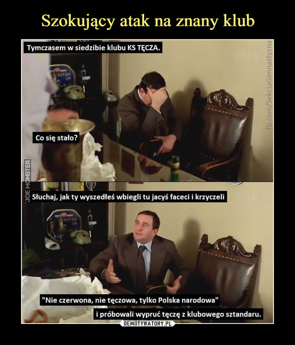 """–  Tymczasem w siedzibie klubu KS TĘCZA.Co się stało?Słuchaj, jak ty wyszedłeś wbiegli tu jacyś faceci i krzyczeli""""Nie czerwona, nie tęczowa, tylko Polska narodowa'próbowali wypruć tęczę z klubowego sztandaru."""