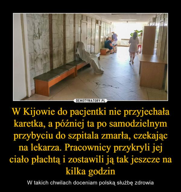 W Kijowie do pacjentki nie przyjechała karetka, a później ta po samodzielnym przybyciu do szpitala zmarła, czekając na lekarza. Pracownicy przykryli jej ciało płachtą i zostawili ją tak jeszcze na kilka godzin – W takich chwilach doceniam polską służbę zdrowia