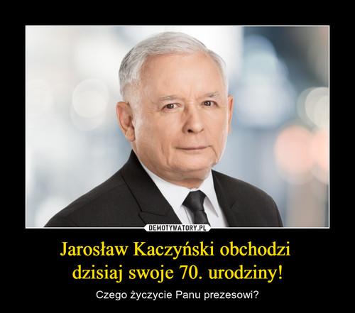 Jarosław Kaczyński obchodzi  dzisiaj swoje 70. urodziny!