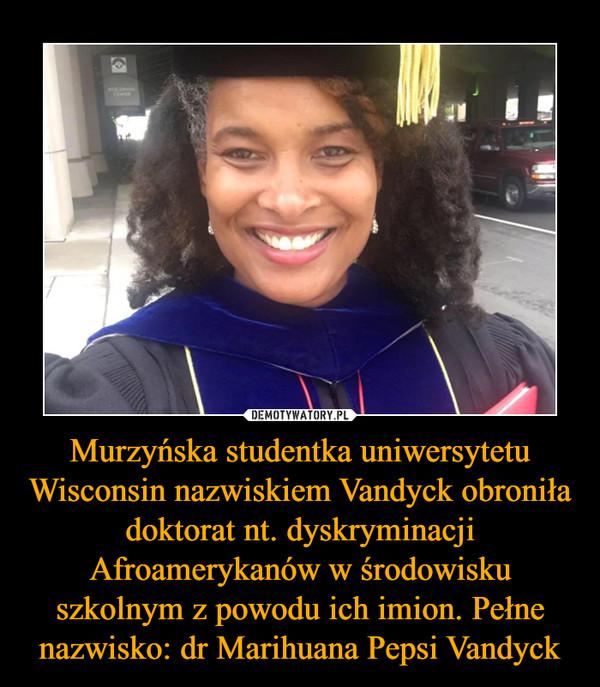 Murzyńska studentka uniwersytetu Wisconsin nazwiskiem Vandyck obroniła doktorat nt. dyskryminacji Afroamerykanów w środowisku szkolnym z powodu ich imion. Pełne nazwisko: dr Marihuana Pepsi Vandyck –