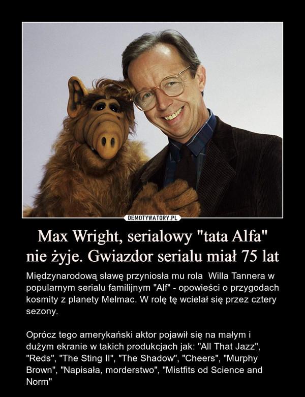 """Max Wright, serialowy """"tata Alfa""""nie żyje. Gwiazdor serialu miał 75 lat – Międzynarodową sławę przyniosła mu rola  Willa Tannera w popularnym serialu familijnym """"Alf"""" - opowieści o przygodach kosmity z planety Melmac. W rolę tę wcielał się przez cztery sezony.Oprócz tego amerykański aktor pojawił się na małym i dużym ekranie w takich produkcjach jak: """"All That Jazz"""", """"Reds"""", """"The Sting II"""", """"The Shadow"""", """"Cheers"""", """"Murphy Brown"""", """"Napisała, morderstwo"""", """"Mistfits od Science and Norm"""""""