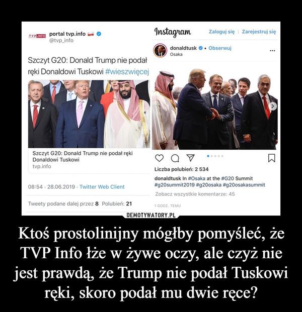 Ktoś prostolinijny mógłby pomyśleć, że TVP Info łże w żywe oczy, ale czyż nie jest prawdą, że Trump nie podał Tuskowi ręki, skoro podał mu dwie ręce? –