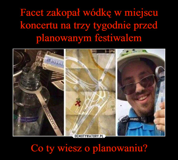 Co ty wiesz o planowaniu? –  Guy buries vodka three weeks before festival then digs it up ater entry