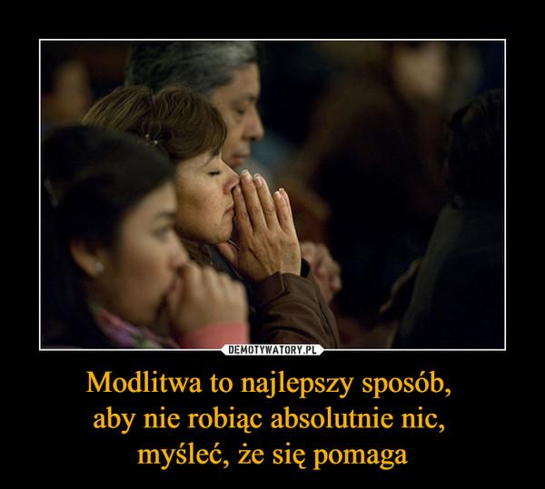 Modlitwa to najlepszy sposób, aby nie robiąc absolutnie nic, myśleć, że się pomaga –