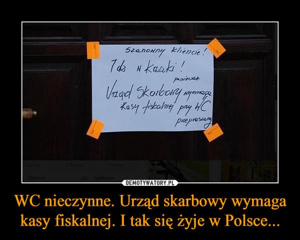 WC nieczynne. Urząd skarbowy wymaga kasy fiskalnej. I tak się żyje w Polsce... –  Szanowny kliencie!Idź w krzaki! ponieważ Urząd Skarbowy wymaga kasy fiskalnej przy WC przepraszamy