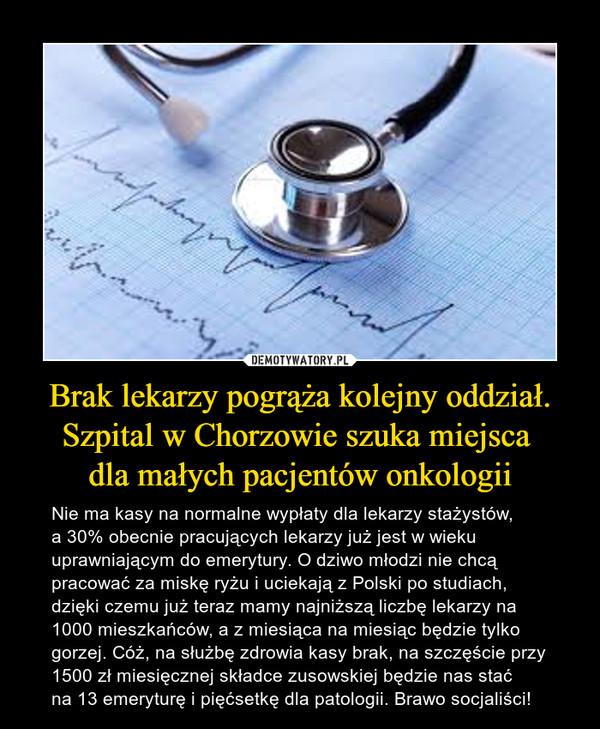 Brak lekarzy pogrąża kolejny oddział. Szpital w Chorzowie szuka miejsca dla małych pacjentów onkologii – Nie ma kasy na normalne wypłaty dla lekarzy stażystów, a 30% obecnie pracujących lekarzy już jest w wieku uprawniającym do emerytury. O dziwo młodzi nie chcą pracować za miskę ryżu i uciekają z Polski po studiach, dzięki czemu już teraz mamy najniższą liczbę lekarzy na 1000 mieszkańców, a z miesiąca na miesiąc będzie tylko gorzej. Cóż, na służbę zdrowia kasy brak, na szczęście przy 1500 zł miesięcznej składce zusowskiej będzie nas staćna 13 emeryturę i pięćsetkę dla patologii. Brawo socjaliści!