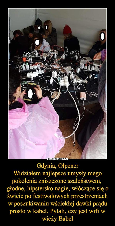Gdynia, OłpenerWidziałem najlepsze umysły mego pokolenia zniszczone szaleństwem, głodne, hipstersko nagie, włóczące się o świcie po festiwalowych przestrzeniach w poszukiwaniu wściekłej dawki prądu prosto w kabel. Pytali, czy jest wifi w wieży Babel –