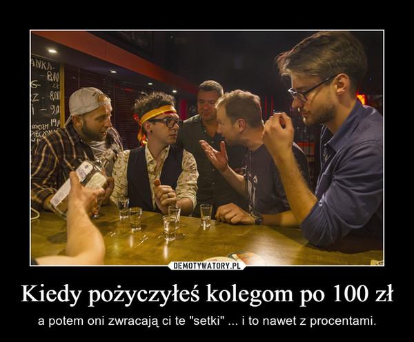 """Kiedy pożyczyłeś kolegom po 100 zł – a potem oni zwracają ci te """"setki"""" ... i to nawet z procentami."""