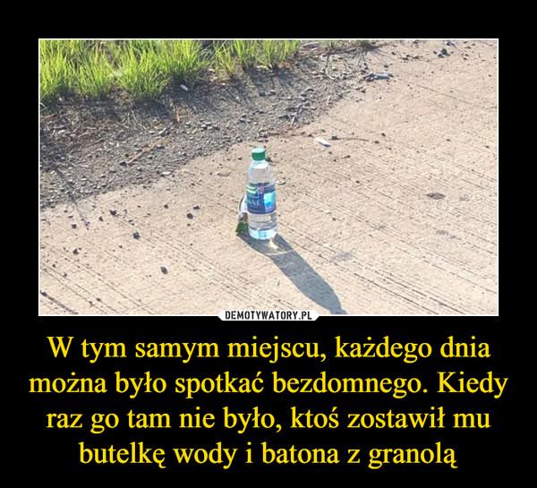 W tym samym miejscu, każdego dnia można było spotkać bezdomnego. Kiedy raz go tam nie było, ktoś zostawił mu butelkę wody i batona z granolą –