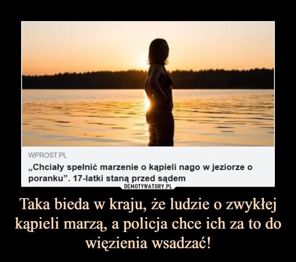 """Taka bieda w kraju, że ludzie o zwykłej kąpieli marzą, a policja chce ich za to do więzienia wsadzać! –  WPROST.PL,,Chcialy spetnić marzenie o kąpieli nago w jeziorze oporanku"""". 17-latki staną przed sądem"""