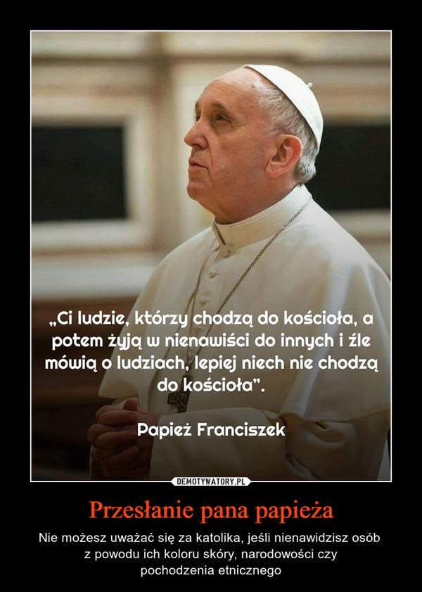 """Przesłanie pana papieża – Nie możesz uważać się za katolika, jeśli nienawidzisz osób z powodu ich koloru skóry, narodowości czypochodzenia etnicznego """"Ci ludzie, którzy chodzą do kościoła, opotem żyją w nienawiści do innych i źlemówią o ludziach, lepiej niech nie chodząkościoła"""".Papież Franciszek"""