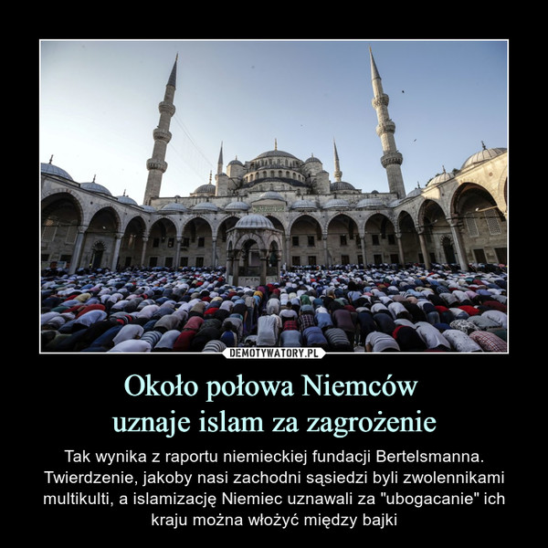 """Około połowa Niemców uznaje islam za zagrożenie – Tak wynika z raportu niemieckiej fundacji Bertelsmanna. Twierdzenie, jakoby nasi zachodni sąsiedzi byli zwolennikami multikulti, a islamizację Niemiec uznawali za """"ubogacanie"""" ich kraju można włożyć między bajki"""
