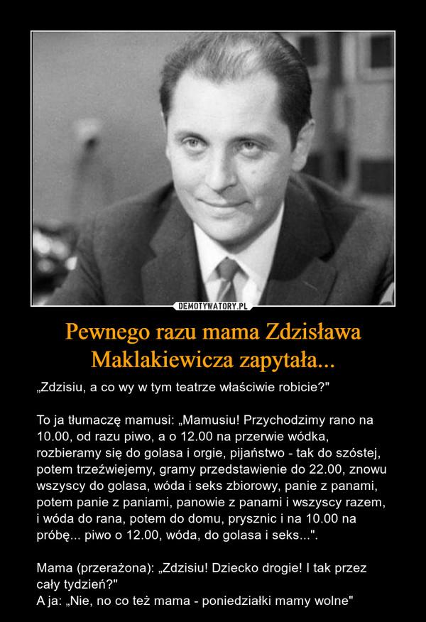 """Pewnego razu mama Zdzisława Maklakiewicza zapytała... – """"Zdzisiu, a co wy w tym teatrze właściwie robicie?"""" To ja tłumaczę mamusi: """"Mamusiu! Przychodzimy rano na 10.00, od razu piwo, a o 12.00 na przerwie wódka, rozbieramy się do golasa i orgie, pijaństwo - tak do szóstej, potem trzeźwiejemy, gramy przedstawienie do 22.00, znowu wszyscy do golasa, wóda i seks zbiorowy, panie z panami, potem panie z paniami, panowie z panami i wszyscy razem, i wóda do rana, potem do domu, prysznic i na 10.00 na próbę... piwo o 12.00, wóda, do golasa i seks..."""". Mama (przerażona): """"Zdzisiu! Dziecko drogie! I tak przez cały tydzień?""""A ja: """"Nie, no co też mama - poniedziałki mamy wolne"""""""