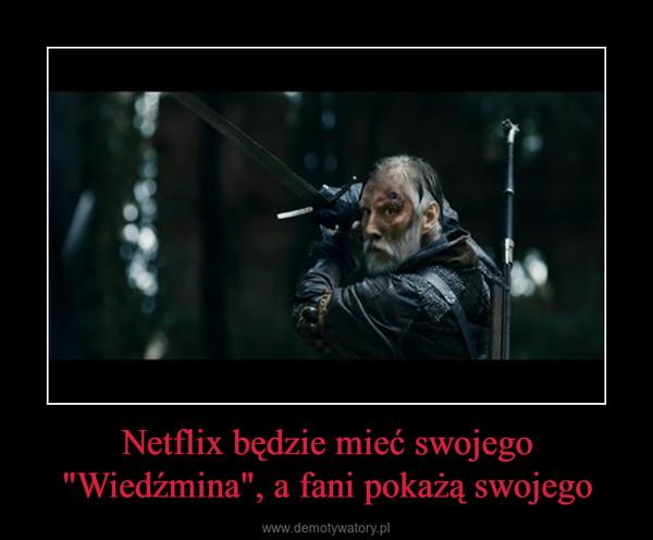 """Netflix będzie mieć swojego """"Wiedźmina"""", a fani pokażą swojego –"""