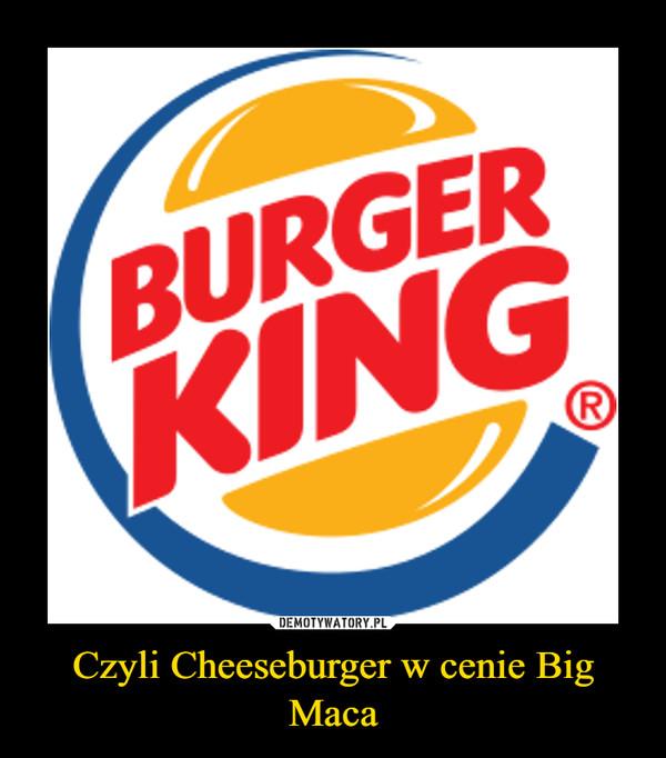 Czyli Cheeseburger w cenie Big Maca –