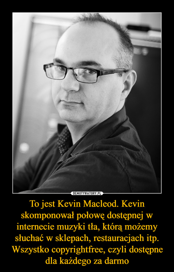 To jest Kevin Macleod. Kevin skomponował połowę dostępnej w internecie muzyki tła, którą możemy słuchać w sklepach, restauracjach itp. Wszystko copyrightfree, czyli dostępne dla każdego za darmo –