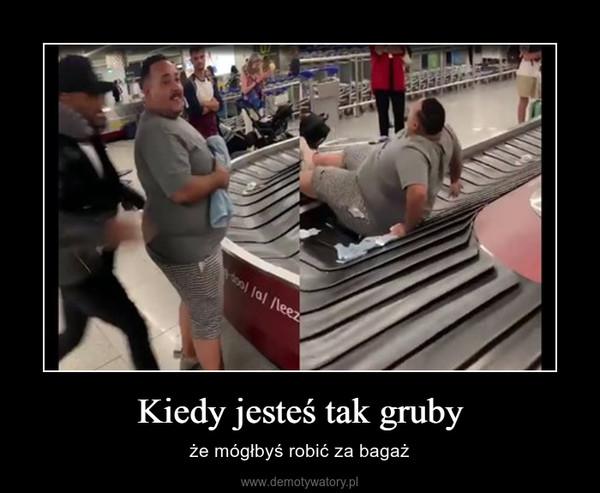 Kiedy jesteś tak gruby – że mógłbyś robić za bagaż