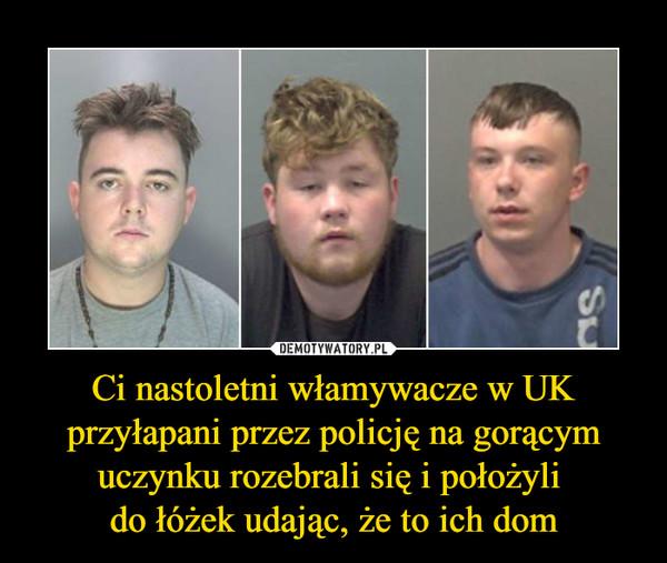 Ci nastoletni włamywacze w UK przyłapani przez policję na gorącym uczynku rozebrali się i położyli do łóżek udając, że to ich dom –